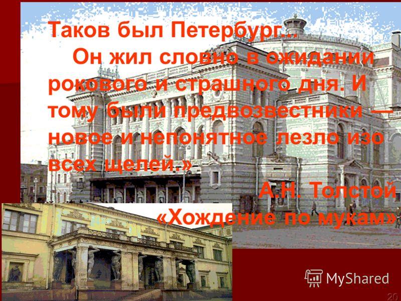 Таков был Петербург... Он жил словно в ожидании рокового и страшного дня. И тому были предвозвестники новое и непонятное лезло изо всех щелей.» А.Н. Толстой «Хождение по мукам»