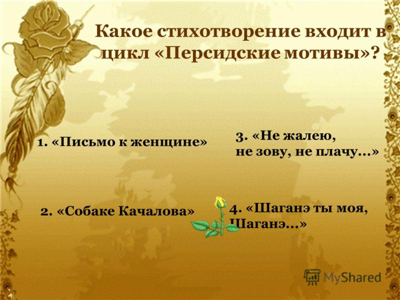 Какое стихотворение входит в цикл «Персидские мотивы»? 1. «Письмо к женщине» 2. «Собаке Качалова» 3. «Не жалею, не зову, не плачу...» 4. «Шаганэ ты моя, Шаганэ...»