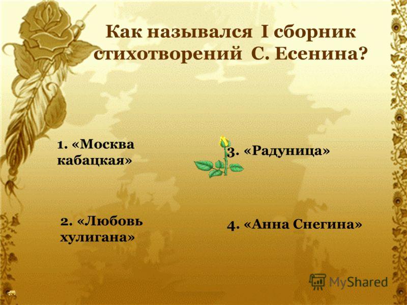 Как назывался I сборник стихотворений С. Есенина? 1. «Москва кабацкая» 2. «Любовь хулигана» 3. «Радуница» 4. «Анна Снегина»