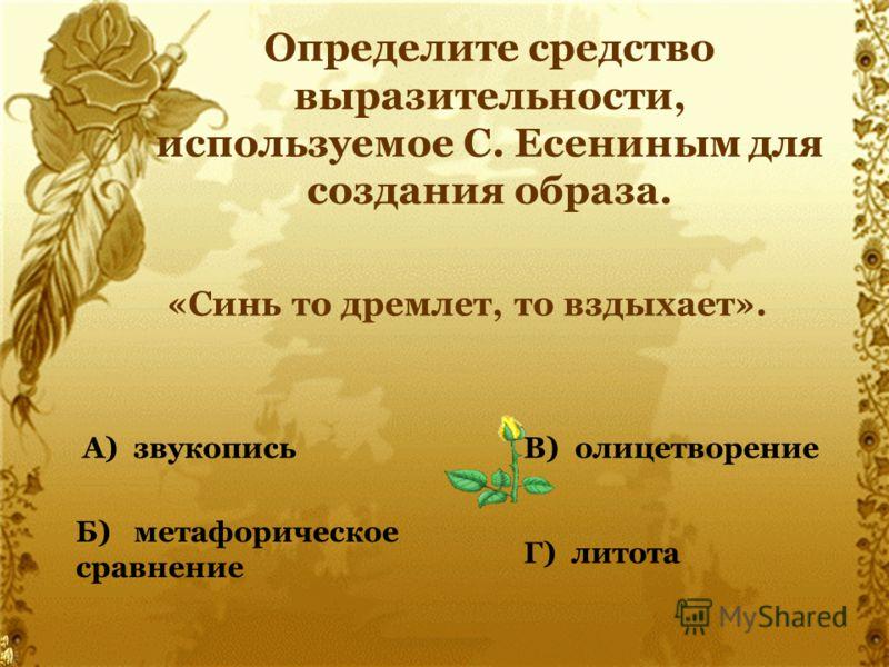 Определите средство выразительности, используемое С. Есениным для создания образа. «Синь то дремлет, то вздыхает». А) звукопись Б) метафорическое сравнение В) олицетворение Г) литота