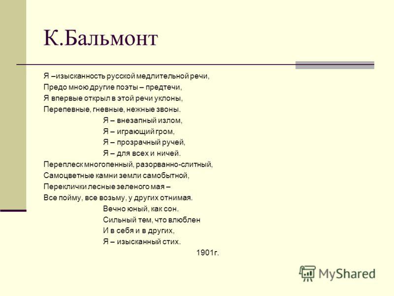 К.Бальмонт Я –изысканность русской медлительной речи, Предо мною другие поэты – предтечи, Я впервые открыл в этой речи уклоны, Перепевные, гневные, нежные звоны. Я – внезапный излом, Я – играющий гром, Я – прозрачный ручей, Я – для всех и ничей. Пере