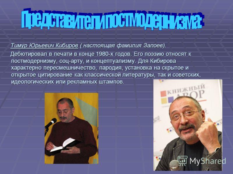 Тимур Юрьевич Кибиров ( настоящая фамилия Запоев). Тимур Юрьевич Кибиров ( настоящая фамилия Запоев). Дебютировал в печати в конце 1980-х годов. Его поэзию относят к постмодернизму, соц-арту, и концептуализму. Для Кибирова характерно пересмешничество