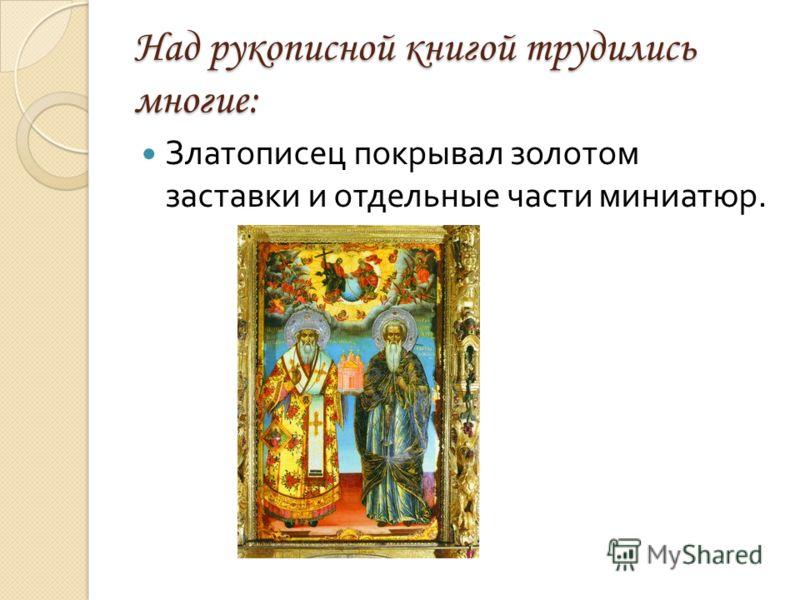 Над рукописной книгой трудились многие: Златописец покрывал золотом заставки и отдельные части миниатюр.