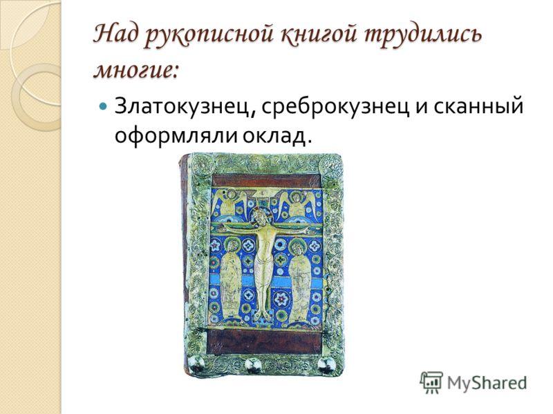 Над рукописной книгой трудились многие: Златокузнец, среброкузнец и сканный оформляли оклад.