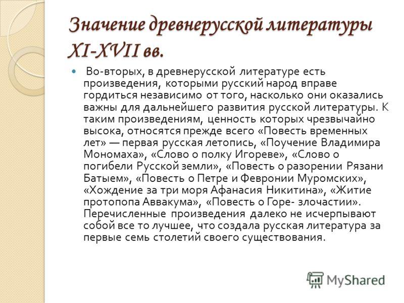 Значение древнерусской литературы XI-XVII вв. Во - вторых, в древнерусской литературе есть произведения, которыми русский народ вправе гордиться независимо от того, насколько они оказались важны для дальнейшего развития русской литературы. К таким пр
