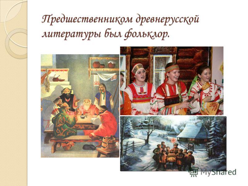 Предшественником древнерусской литературы был фольклор. тттии