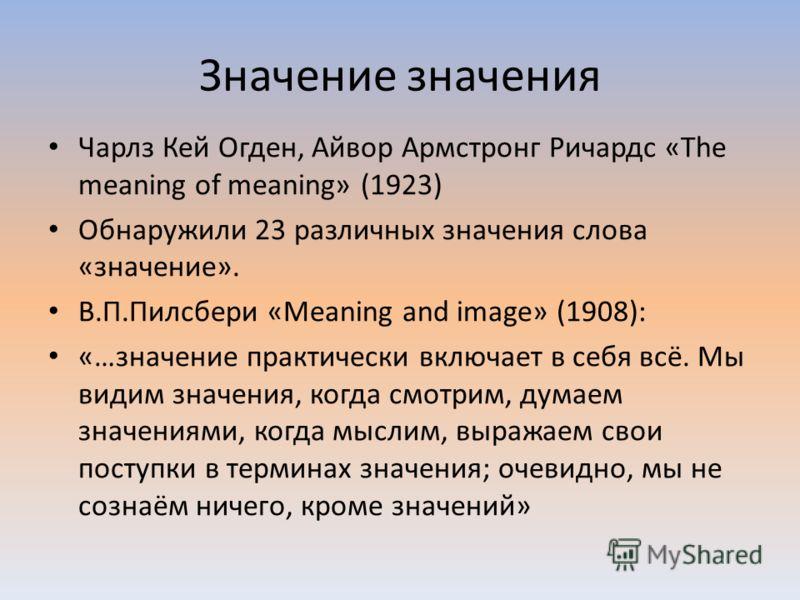 Значение значения Чарлз Кей Огден, Айвор Армстронг Ричардс «The meaning of meaning» (1923) Обнаружили 23 различных значения слова «значение». В.П.Пилсбери «Meaning and image» (1908): «…значение практически включает в себя всё. Мы видим значения, когд