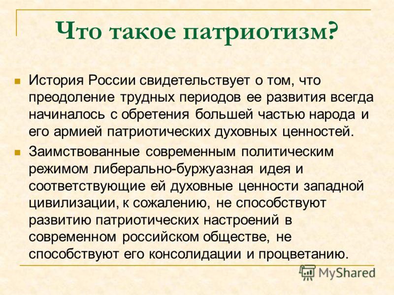 Что такое патриотизм? История России свидетельствует о том, что преодоление трудных периодов ее развития всегда начиналось с обретения большей частью народа и его армией патриотических духовных ценностей. Заимствованные современным политическим режим