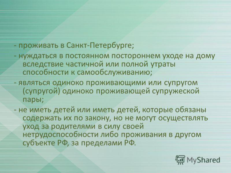 - проживать в Санкт-Петербурге; - нуждаться в постоянном постороннем уходе на дому вследствие частичной или полной утраты способности к самообслуживанию; - являться одиноко проживающими или супругом (супругой) одиноко проживающей супружеской пары; -