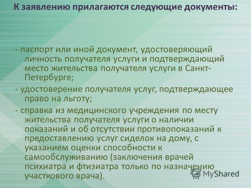 К заявлению прилагаются следующие документы: - паспорт или иной документ, удостоверяющий личность получателя услуги и подтверждающий место жительства получателя услуги в Санкт- Петербурге; - удостоверение получателя услуг, подтверждающее право на льг