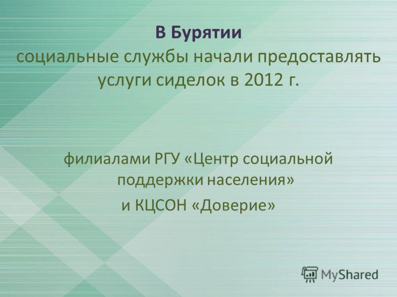 В Бурятии социальные службы начали предоставлять услуги сиделок в 2012 г. филиалами РГУ «Центр социальной поддержки населения» и КЦСОН «Доверие»