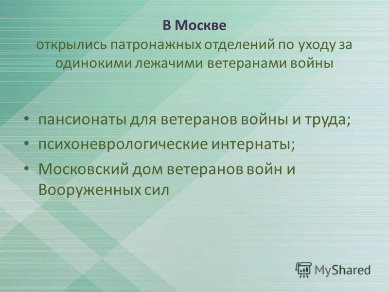 В Москве открылись патронажных отделений по уходу за одинокими лежачими ветеранами войны пансионаты для ветеранов войны и труда; психоневрологические интернаты; Московский дом ветеранов войн и Вооруженных сил