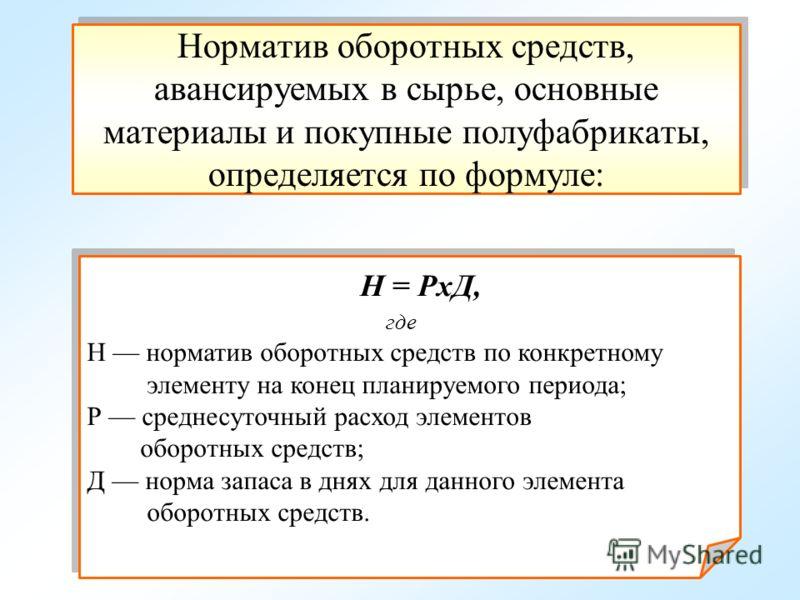 Норматив оборотных средств, авансируемых в сырье, основные материалы и покупные полуфабрикаты, определяется по формуле: Н = РхД, где Н норматив оборотных средств по конкретному элементу на конец планируемого периода; Р среднесуточный расход элементов