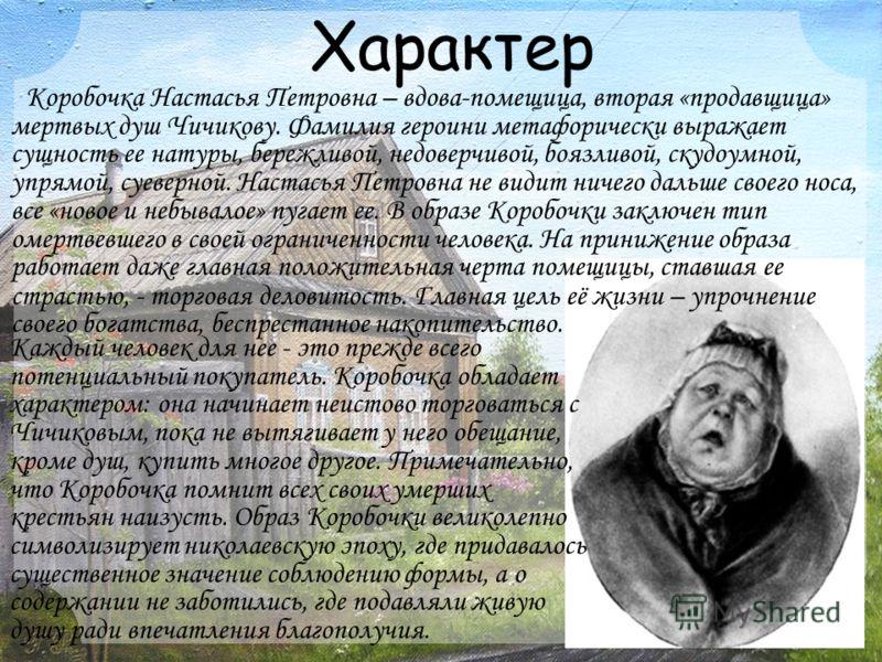 Характер Коробочка Настасья Петровна – вдова-помещица, вторая «продавщица» мертвых душ Чичикову. Фамилия героини метафорически выражает сущность ее натуры, бережливой, недоверчивой, боязливой, скудоумной, упрямой, суеверной. Настасья Петровна не види