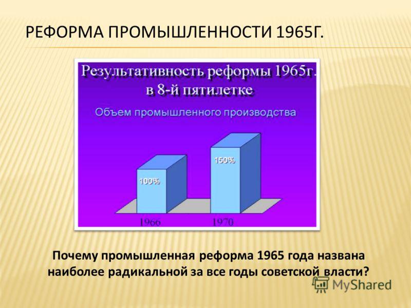 РЕФОРМА ПРОМЫШЛЕННОСТИ 1965Г. Почему промышленная реформа 1965 года названа наиболее радикальной за все годы советской власти?