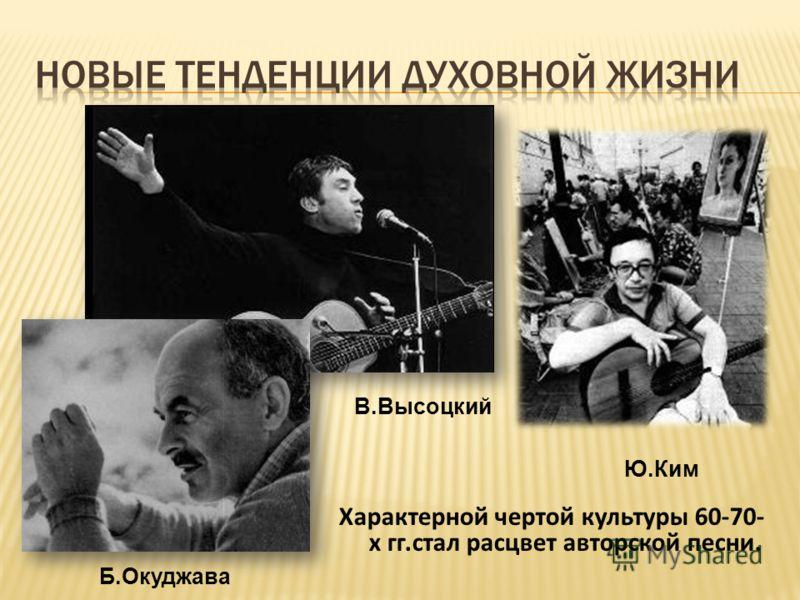 Характерной чертой культуры 60-70- х гг.стал расцвет авторской песни. В.Высоцкий Б.Окуджава Ю.Ким