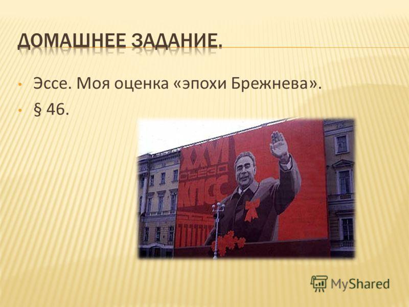 Эссе. Моя оценка «эпохи Брежнева». § 46.