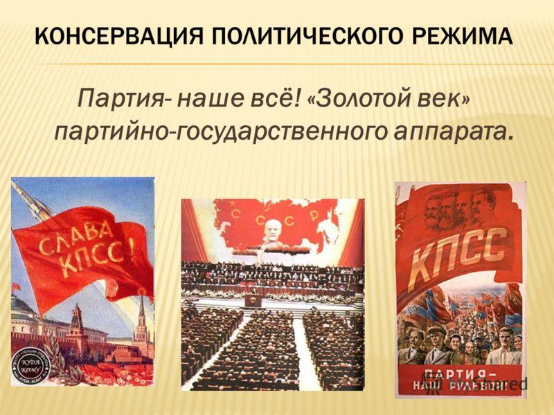 КОНСЕРВАЦИЯ ПОЛИТИЧЕСКОГО РЕЖИМА Партия- наше всё! «Золотой век» партийно-государственного аппарата.