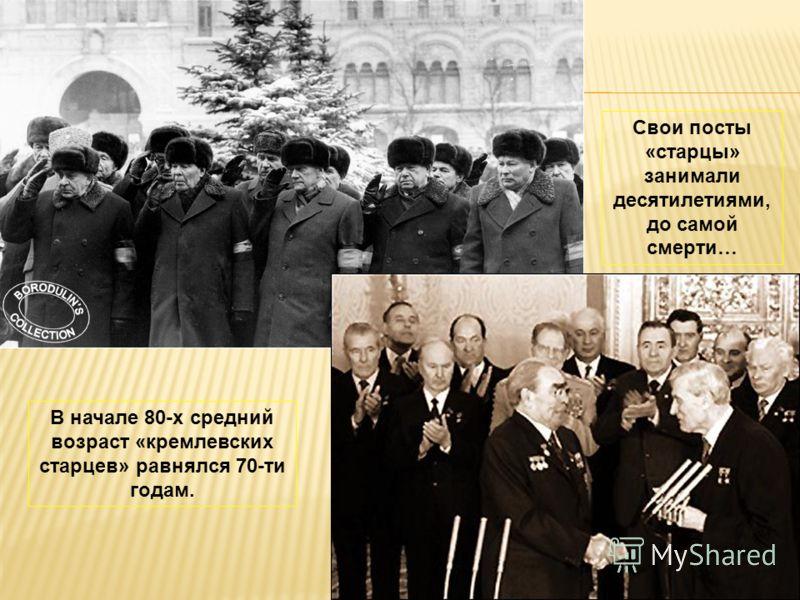 В начале 80-х средний возраст «кремлевских старцев» равнялся 70-ти годам. Свои посты «старцы» занимали десятилетиями, до самой смерти…