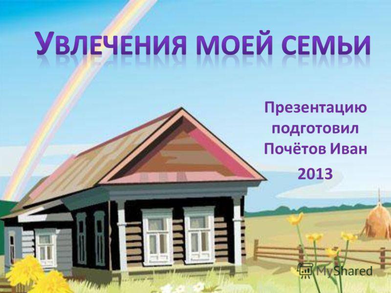 Презентацию подготовил Почётов Иван 2013