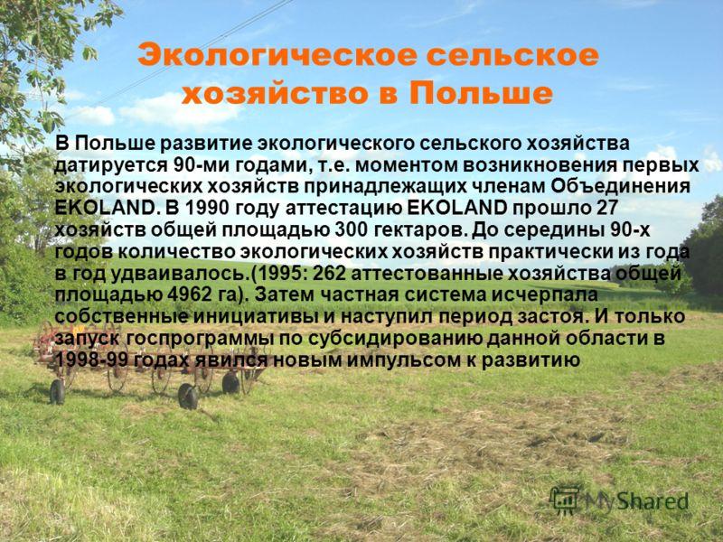 Экологическое сельское хозяйство в Польше В Польше развитие экологического сельского хозяйства датируется 90-ми годами, т.е. моментом возникновения первых экологических хозяйств принадлежащих членам Объединения EKOLAND. В 1990 году аттестацию EKOLAND