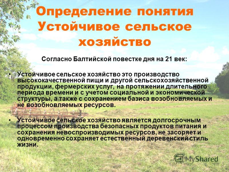 Согласно Балтийской повестке дня на 21 век: Устойчивое сельское хозяйство это производство высококачественной пищи и другой сельскохозяйственной продукции, фермерских услуг, на протяжении длительного периода времени и с учетом социальной и экономичес