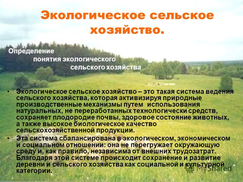 Экологическое сельское хозяйство. Определение понятия экологического сельского хозяйства Экологическое сельское хозяйство – это такая система ведения сельского хозяйства, которая активизируя природные производственные механизмы путем использования на