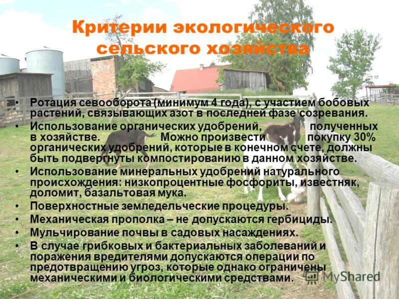 Критерии экологического сельского хозяйства Ротация севооборота (минимум 4 года), с участием бобовых растений, связывающих азот в последней фазе созревания. Использование органических удобрений, полученных в хозяйстве. Можно произвести покупку 30% ор