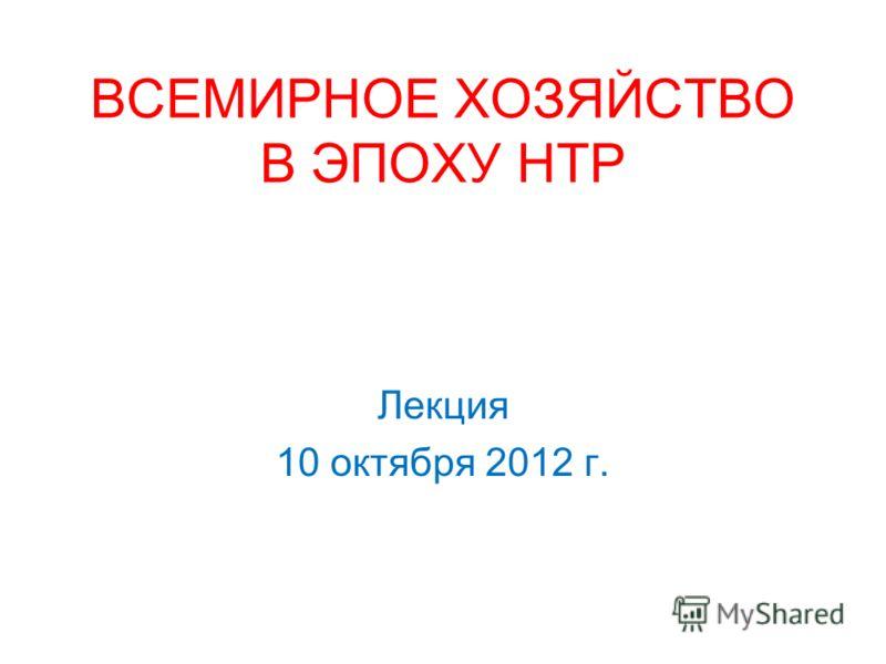 ВСЕМИРНОЕ ХОЗЯЙСТВО В ЭПОХУ НТР Лекция 10 октября 2012 г.