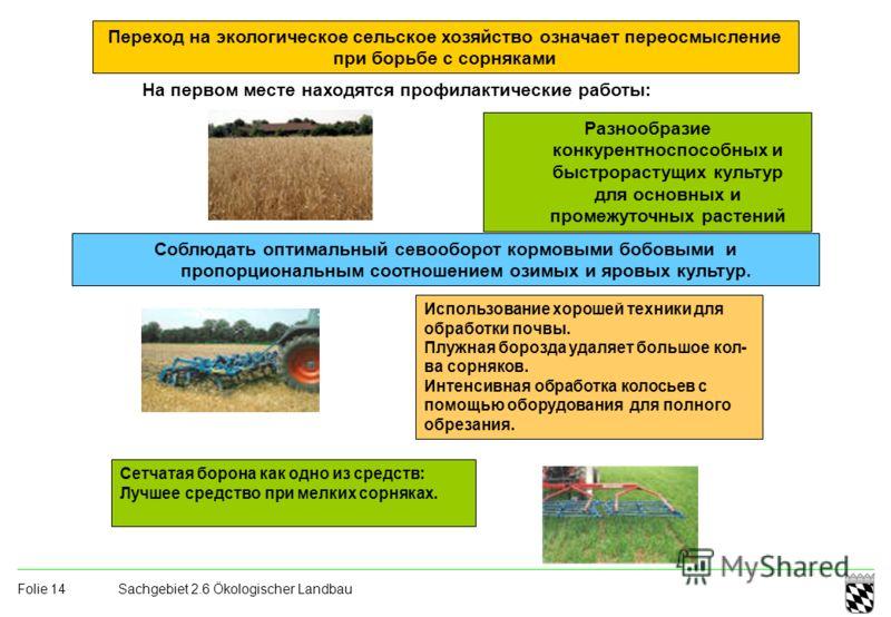Sachgebiet 2.6 Ökologischer Landbau Folie 14 Переход на экологическое сельское хозяйство означает переосмысление при борьбе с сорняками На первом месте находятся профилактические работы: Разнообразие конкурентноспособных и быстрорастущих культур для