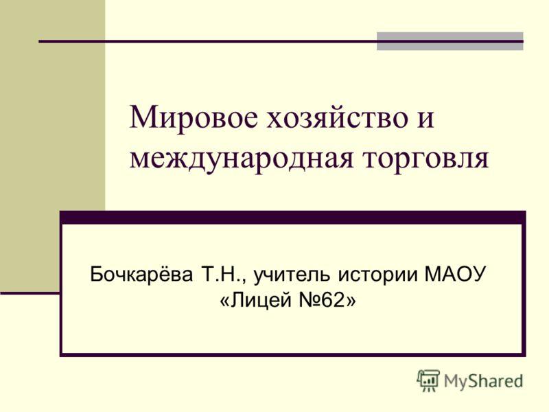 Мировое хозяйство и международная торговля Бочкарёва Т.Н., учитель истории МАОУ «Лицей 62»