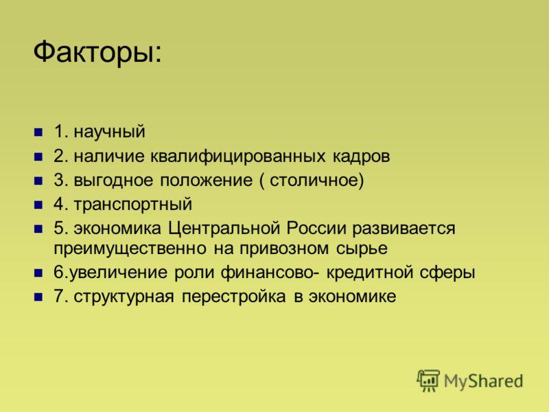 Факторы: 1. научный 2. наличие квалифицированных кадров 3. выгодное положение ( столичное) 4. транспортный 5. экономика Центральной России развивается преимущественно на привозном сырье 6.увеличение роли финансово- кредитной сферы 7. структурная пере