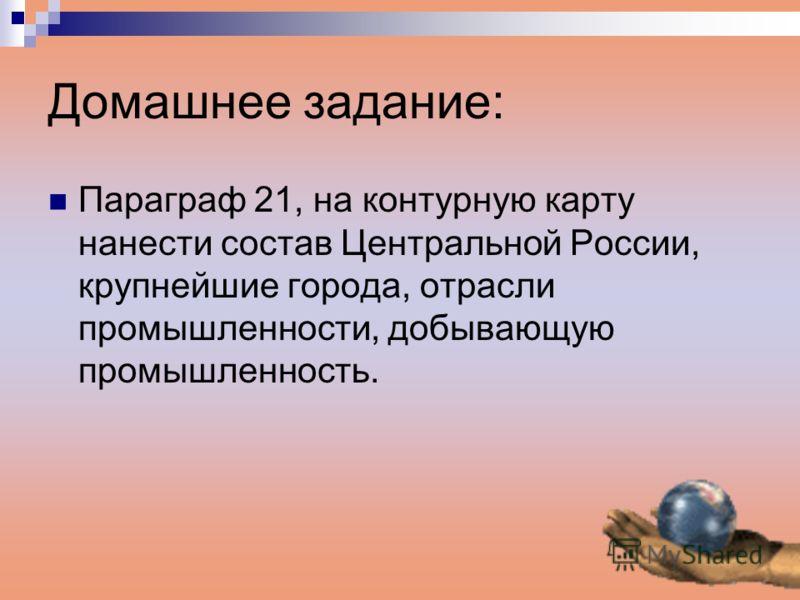 Домашнее задание: Параграф 21, на контурную карту нанести состав Центральной России, крупнейшие города, отрасли промышленности, добывающую промышленность.