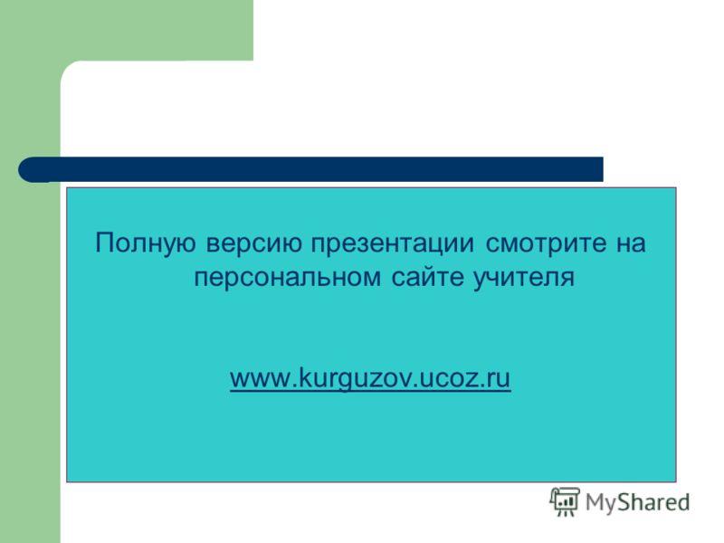 Полную версию презентации смотрите на персональном сайте учителя www.kurguzov.ucoz.ru