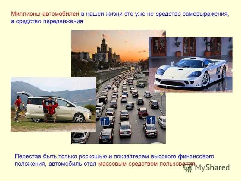 Миллионы автомобилей в нашей жизни это уже не средство самовыражения, а средство передвижения. Перестав быть только роскошью и показателем высокого финансового положения, автомобиль стал массовым средством пользования.