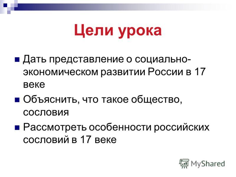 Цели урока Дать представление о социально- экономическом развитии России в 17 веке Объяснить, что такое общество, сословия Рассмотреть особенности российских сословий в 17 веке