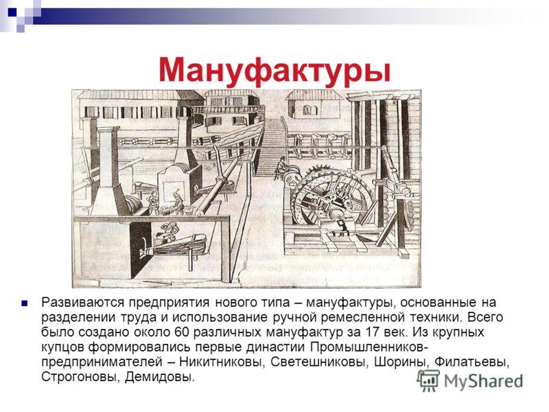 Мануфактуры Развиваются предприятия нового типа – мануфактуры, основанные на разделении труда и использование ручной ремесленной техники. Всего было создано около 60 различных мануфактур за 17 век. Из крупных купцов формировались первые династии Пром