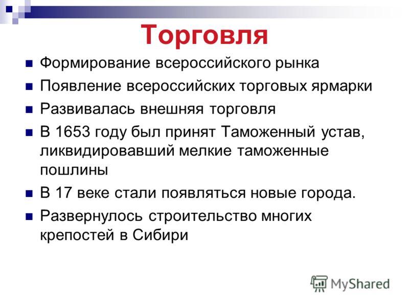 Торговля Формирование всероссийского рынка Появление всероссийских торговых ярмарки Развивалась внешняя торговля В 1653 году был принят Таможенный устав, ликвидировавший мелкие таможенные пошлины В 17 веке стали появляться новые города. Развернулось