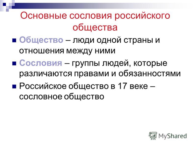 Основные сословия российского общества Общество – люди одной страны и отношения между ними Сословия – группы людей, которые различаются правами и обязанностями Российское общество в 17 веке – сословное общество