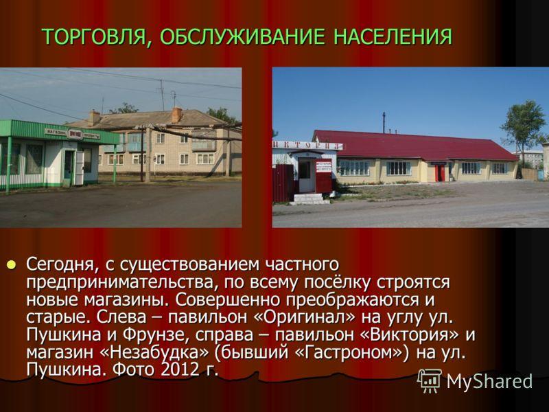 ТОРГОВЛЯ, ОБСЛУЖИВАНИЕ НАСЕЛЕНИЯ Сегодня, с существованием частного предпринимательства, по всему посёлку строятся новые магазины. Совершенно преображаются и старые. Слева – павильон «Оригинал» на углу ул. Пушкина и Фрунзе, справа – павильон «Виктори