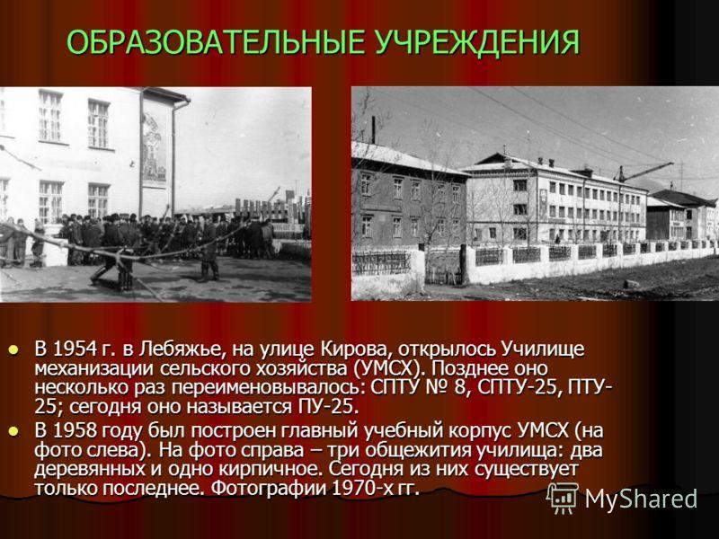 ОБРАЗОВАТЕЛЬНЫЕ УЧРЕЖДЕНИЯ В 1954 г. в Лебяжье, на улице Кирова, открылось Училище механизации сельского хозяйства (УМСХ). Позднее оно несколько раз переименовывалось: СПТУ 8, СПТУ-25, ПТУ- 25; сегодня оно называется ПУ-25. В 1954 г. в Лебяжье, на ул