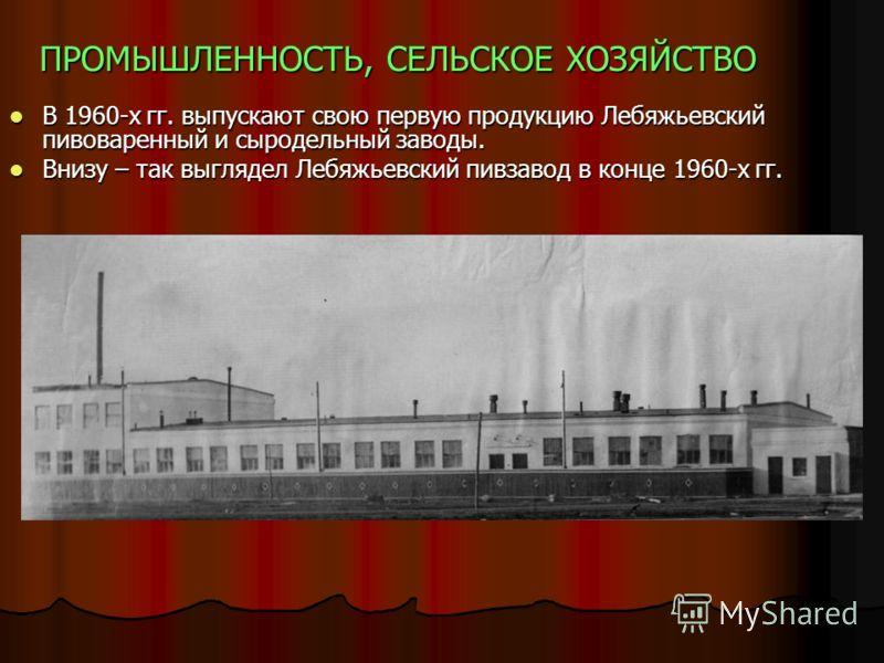 ПРОМЫШЛЕННОСТЬ, СЕЛЬСКОЕ ХОЗЯЙСТВО В 1960-х гг. выпускают свою первую продукцию Лебяжьевский пивоваренный и сыродельный заводы. В 1960-х гг. выпускают свою первую продукцию Лебяжьевский пивоваренный и сыродельный заводы. Внизу – так выглядел Лебяжьев