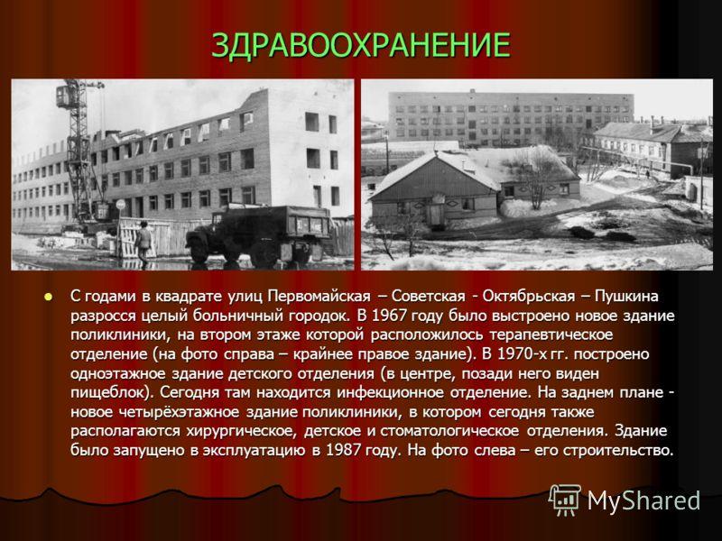 ЗДРАВООХРАНЕНИЕ С годами в квадрате улиц Первомайская – Советская - Октябрьская – Пушкина разросся целый больничный городок. В 1967 году было выстроено новое здание поликлиники, на втором этаже которой расположилось терапевтическое отделение (на фото