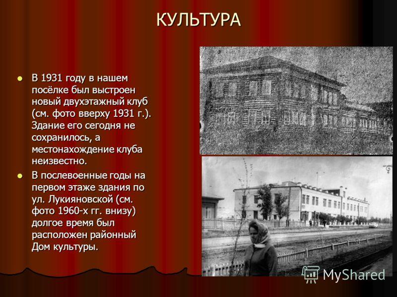 КУЛЬТУРА В 1931 году в нашем посёлке был выстроен новый двухэтажный клуб (см. фото вверху 1931 г.). Здание его сегодня не сохранилось, а местонахождение клуба неизвестно. В 1931 году в нашем посёлке был выстроен новый двухэтажный клуб (см. фото вверх