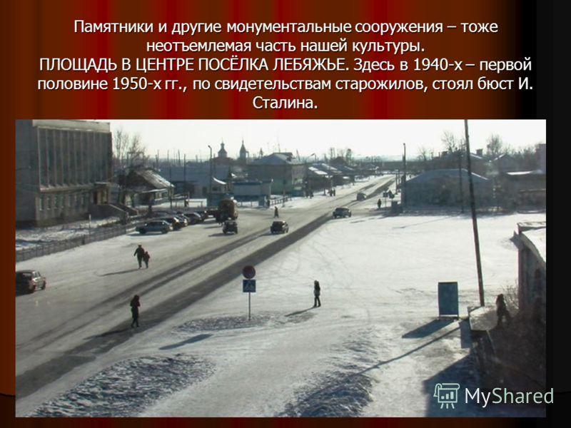 Памятники и другие монументальные сооружения – тоже неотъемлемая часть нашей культуры. ПЛОЩАДЬ В ЦЕНТРЕ ПОСЁЛКА ЛЕБЯЖЬЕ. Здесь в 1940-х – первой половине 1950-х гг., по свидетельствам старожилов, стоял бюст И. Сталина.