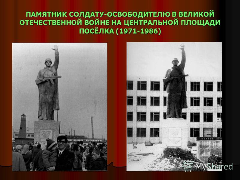 ПАМЯТНИК СОЛДАТУ-ОСВОБОДИТЕЛЮ В ВЕЛИКОЙ ОТЕЧЕСТВЕННОЙ ВОЙНЕ НА ЦЕНТРАЛЬНОЙ ПЛОЩАДИ ПОСЁЛКА (1971-1986)