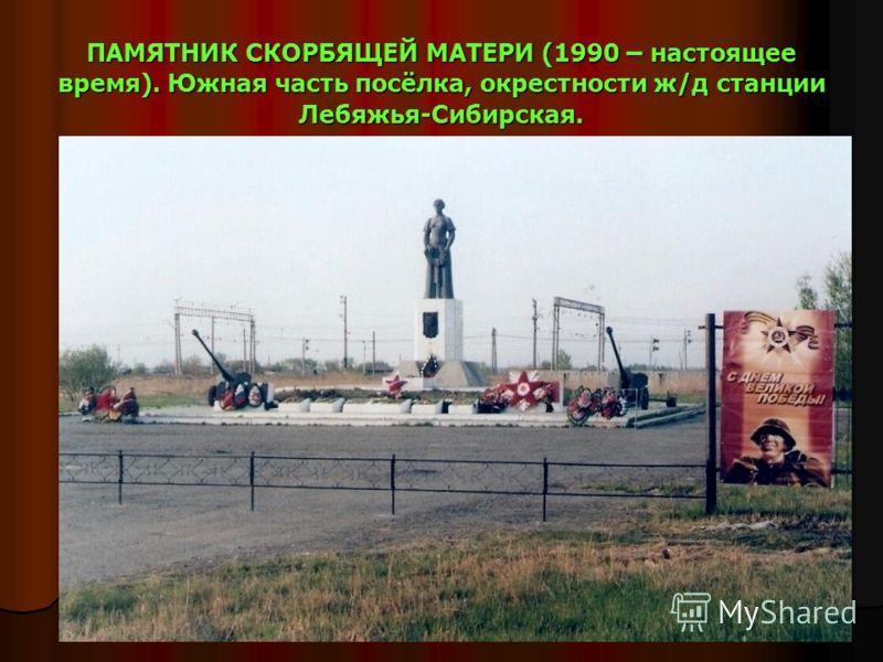 ПАМЯТНИК СКОРБЯЩЕЙ МАТЕРИ (1990 – настоящее время). Южная часть посёлка, окрестности ж/д станции Лебяжья-Сибирская.