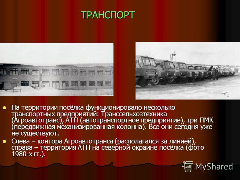 ТРАНСПОРТ На территории посёлка функционировало несколько транспортных предприятий: Транссельхозтехника (Агроавтотранс), АТП (автотранспортное предприятие), три ПМК (передвижная механизированная колонна). Все они сегодня уже не существуют. На террито