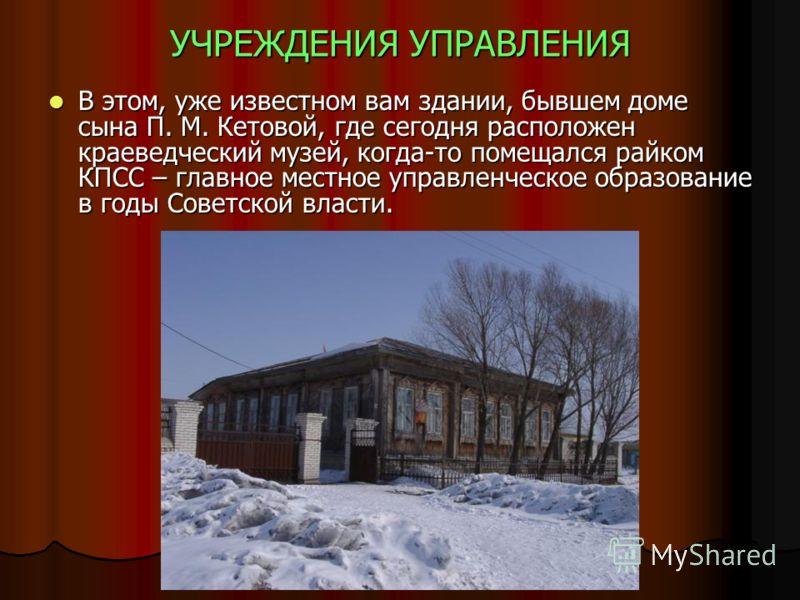 УЧРЕЖДЕНИЯ УПРАВЛЕНИЯ В этом, уже известном вам здании, бывшем доме сына П. М. Кетовой, где сегодня расположен краеведческий музей, когда-то помещался райком КПСС – главное местное управленческое образование в годы Советской власти. В этом, уже извес