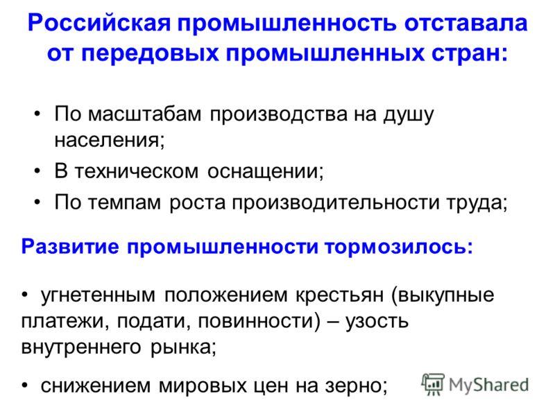 Российская промышленность отставала от передовых промышленных стран: По масштабам производства на душу населения; В техническом оснащении; По темпам роста производительности труда; Развитие промышленности тормозилось: угнетенным положением крестьян (